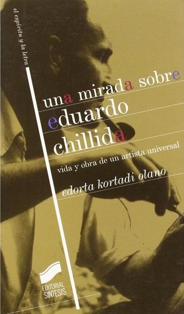 Una Mirada Sobre Eduardo Chillida: Vida y Obra de Un Artista Universal Edorta Kortadi